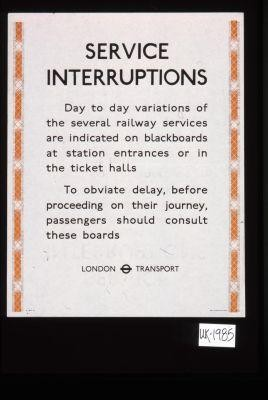 Service interruptions. Day to day variations of the several railway services are indicated on blackboards at station entrances or in the ticket halls. To obviate delay, before proceeding on their journey, passengers should consult these boards