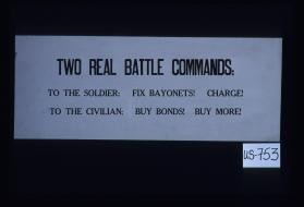 Two real battle commands: to the soldier: fix bayonets! Charge! To the civilian: buy bonds! Buy more!