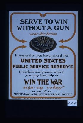 Serve to win without a gun. Wear this button. It means that you have joined the United States Public Service Reserve to work, in emergencies, where you may best help to win the war. Sign up today at any office. Pennsylvania Committee of Public Safety
