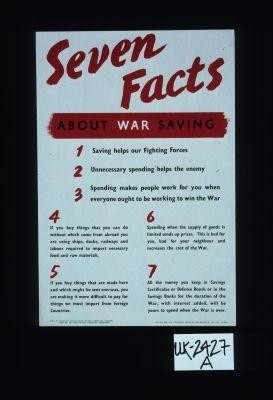 Seven facts about war savings: l. Saving helps our fighting forces. 2. Unnecessary spending helps the enemy. 3. Spending makes people work for you when everyone ought to be working for the war. 4. If you buy things that you can do without which come from abroad you are using ships, docks ... 5. If you buy things that are made here ... 6. Spending when the supply of goods is limited sends prices up. 7. All the money you keep in Savings Certificates or Defence Bonds or in the Savings Banks