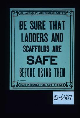 You and yours win through safety. Be sure that ladders and scaffolds are safe before using them. The State Insurance Fund Safety Service