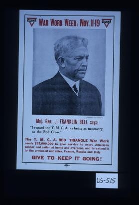 "War work week: Nov. 11-19. Maj. Gen. J. Franklin Bell says: ""I regard the Y.M.C.A. as being as necessary as the Red Cross."" ... Give to keep it going!"