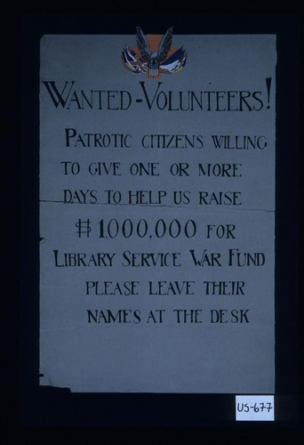 Wanted: Volunteers! Patriotic citizens willing to give one or more days to help us raise $1,000,000 for the Library war service fund. Please leave their names at this desk