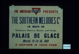 The American Y.M.C.A. presents the Southern Melodies Co. 16 men in darktown dances, humor and song. Palais de Glace ... A uniform is your pass
